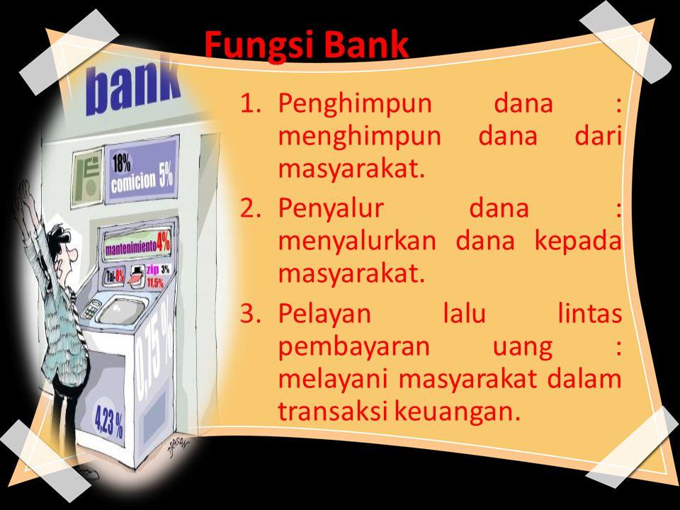 Fungsi Bank 1.Penghimpun dana : menghimpun dana dari masyarakat. 2.Penyalur dana : menyalurkan dana kepada masyarakat. 3.Pelayan lalu lintas pembayara