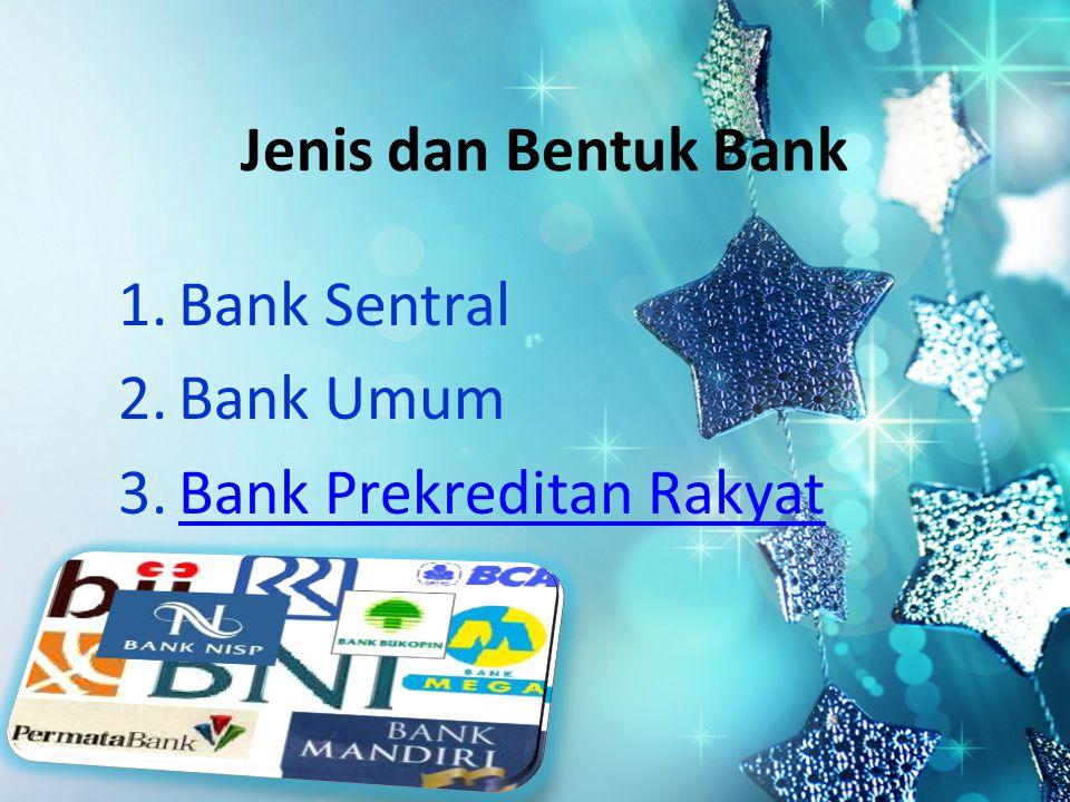 Jenis dan Bentuk Bank 1.Bank Sentral 2.Bank Umum 3.Bank Prekreditan RakyatBank Prekreditan Rakyat