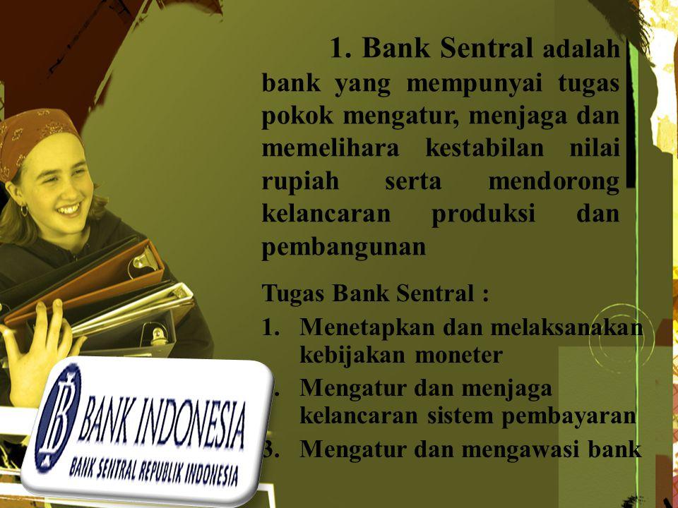 1. Bank Sentral adalah bank yang mempunyai tugas pokok mengatur, menjaga dan memelihara kestabilan nilai rupiah serta mendorong kelancaran produksi da