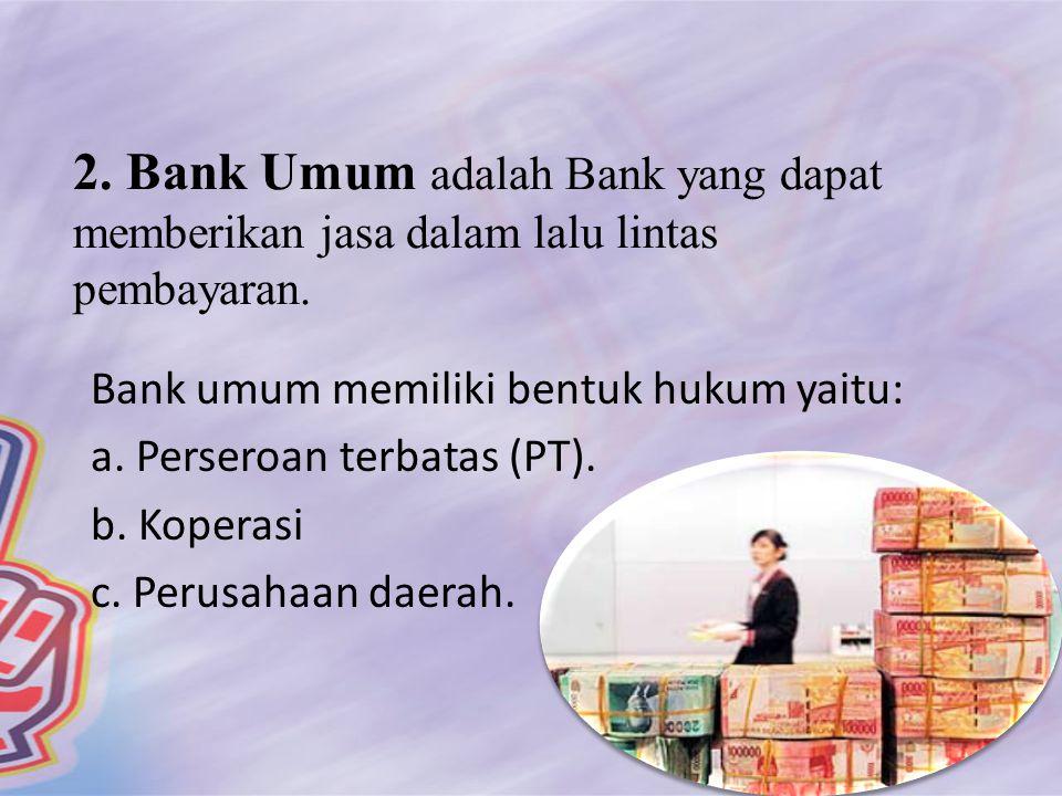 2. Bank Umum adalah Bank yang dapat memberikan jasa dalam lalu lintas pembayaran. Bank umum memiliki bentuk hukum yaitu: a. Perseroan terbatas (PT). b