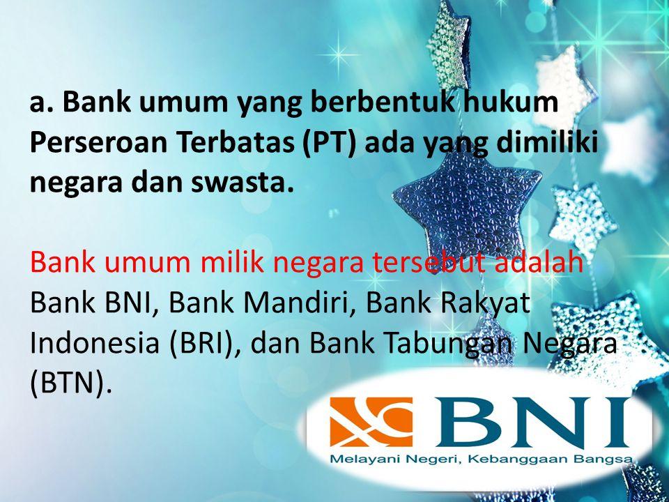 a. Bank umum yang berbentuk hukum Perseroan Terbatas (PT) ada yang dimiliki negara dan swasta. Bank umum milik negara tersebut adalah Bank BNI, Bank M