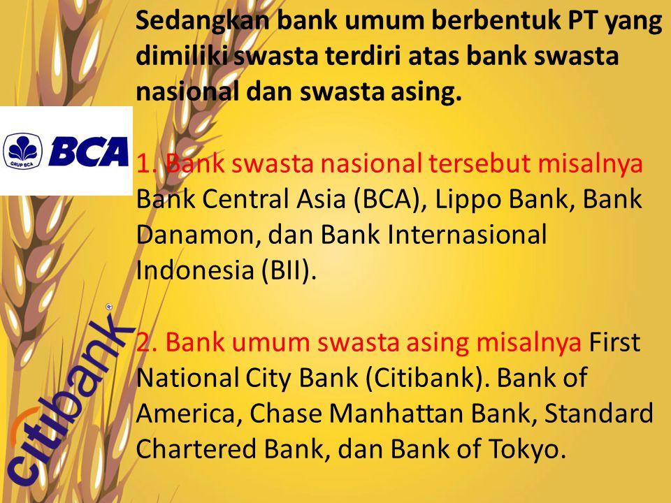 Sedangkan bank umum berbentuk PT yang dimiliki swasta terdiri atas bank swasta nasional dan swasta asing. 1. Bank swasta nasional tersebut misalnya Ba