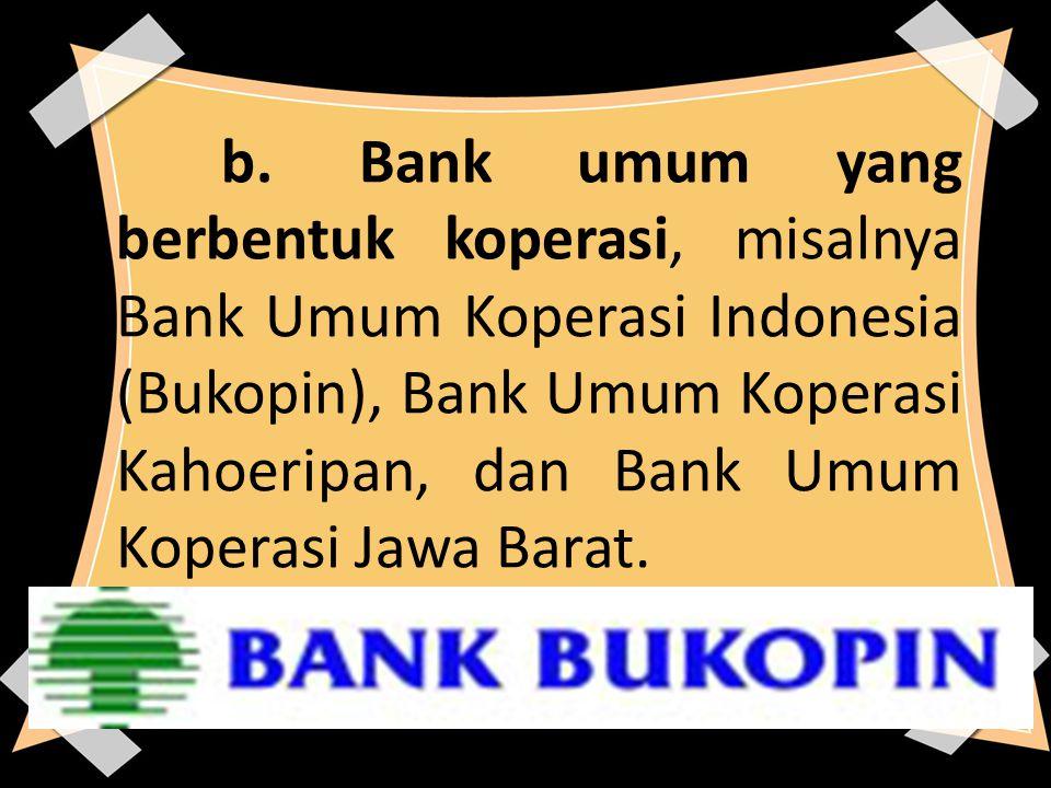 b. Bank umum yang berbentuk koperasi, misalnya Bank Umum Koperasi Indonesia (Bukopin), Bank Umum Koperasi Kahoeripan, dan Bank Umum Koperasi Jawa Bara