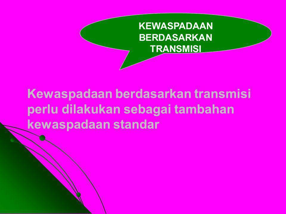 Kewaspadaan berdasarkan transmisi perlu dilakukan sebagai tambahan kewaspadaan standar KEWASPADAAN BERDASARKAN TRANSMISI