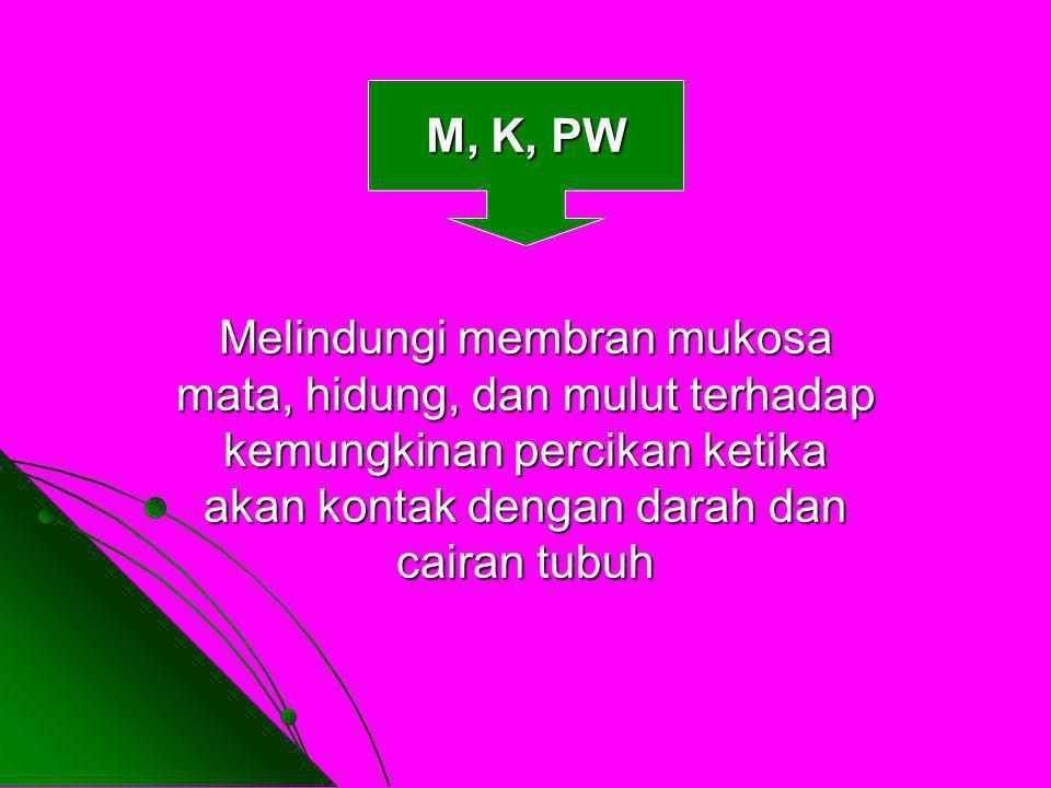M, K, PW Melindungi membran mukosa mata, hidung, dan mulut terhadap kemungkinan percikan ketika akan kontak dengan darah dan cairan tubuh