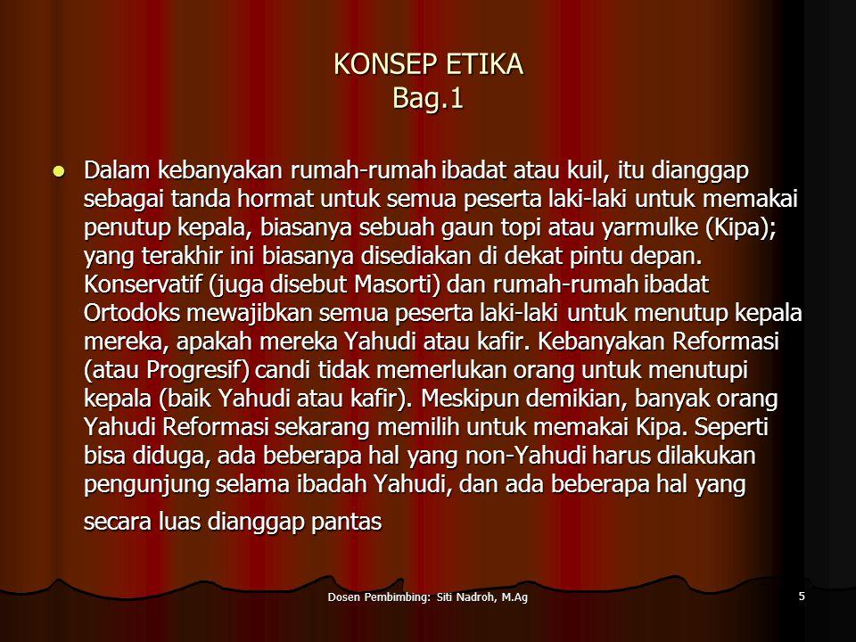 Dosen Pembimbing: Siti Nadroh, M.Ag 5 KONSEP ETIKA Bag.1 Dalam kebanyakan rumah-rumah ibadat atau kuil, itu dianggap sebagai tanda hormat untuk semua peserta laki-laki untuk memakai penutup kepala, biasanya sebuah gaun topi atau yarmulke (Kipa); yang terakhir ini biasanya disediakan di dekat pintu depan.