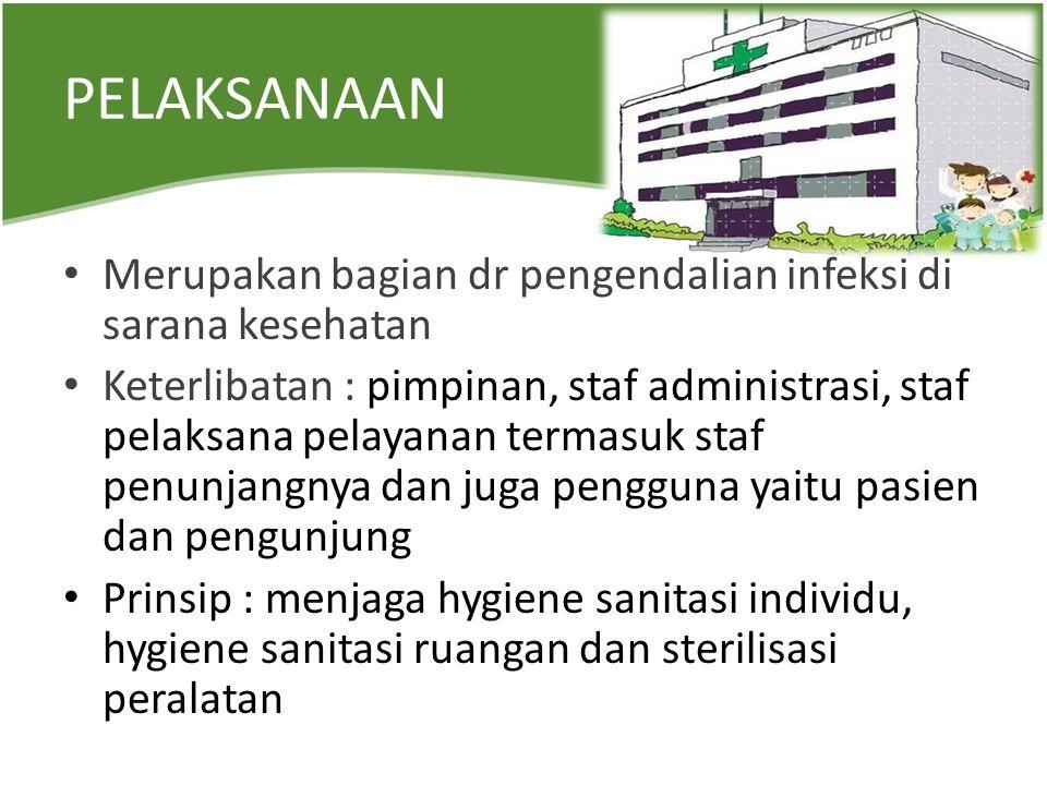 PELAKSANAAN Merupakan bagian dr pengendalian infeksi di sarana kesehatan Keterlibatan : pimpinan, staf administrasi, staf pelaksana pelayanan termasuk