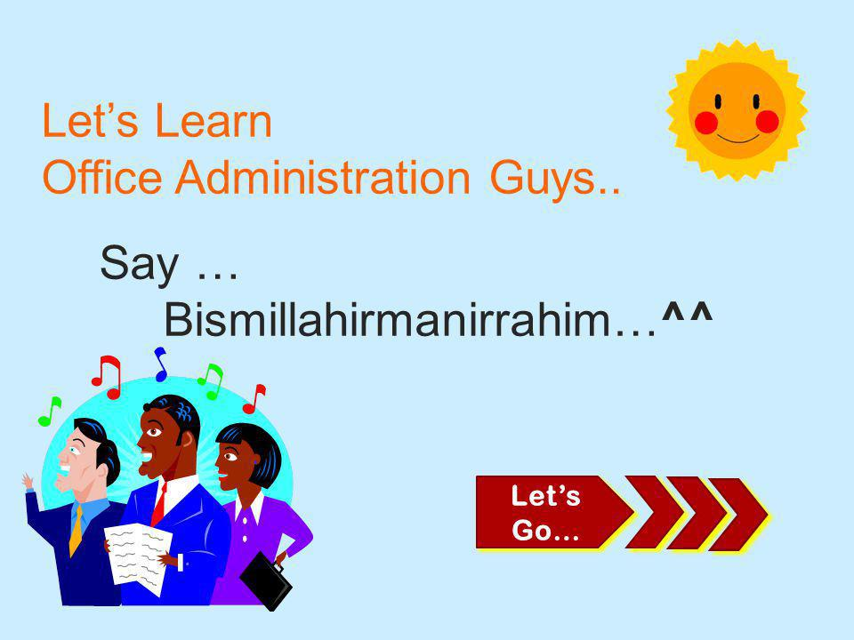 Let's Learn Office Administration Guys.. Say … Bismillahirmanirrahim…^^