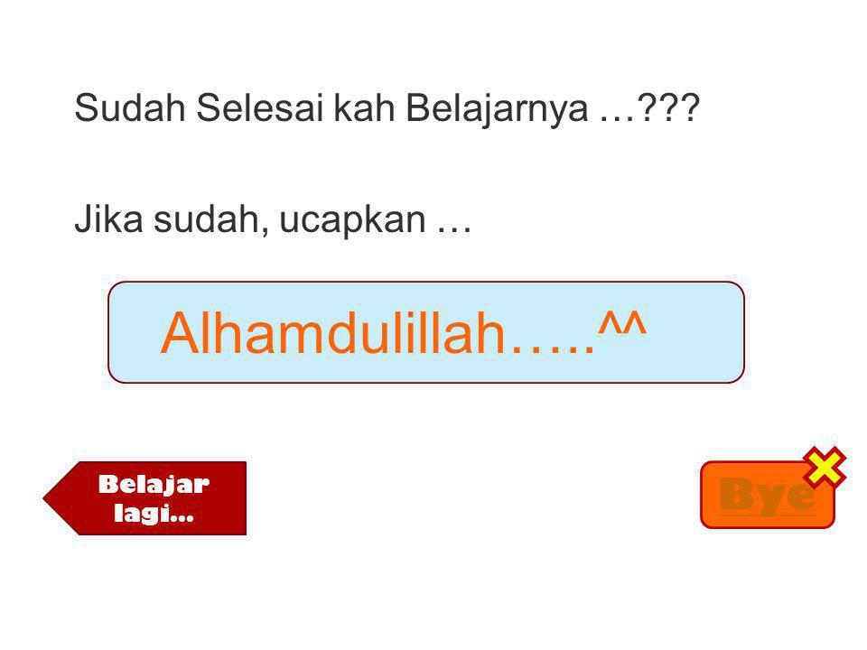 Sudah Selesai kah Belajarnya …??? Jika sudah, ucapkan … Alhamdulillah…..^^ Belajar lagi… Bye