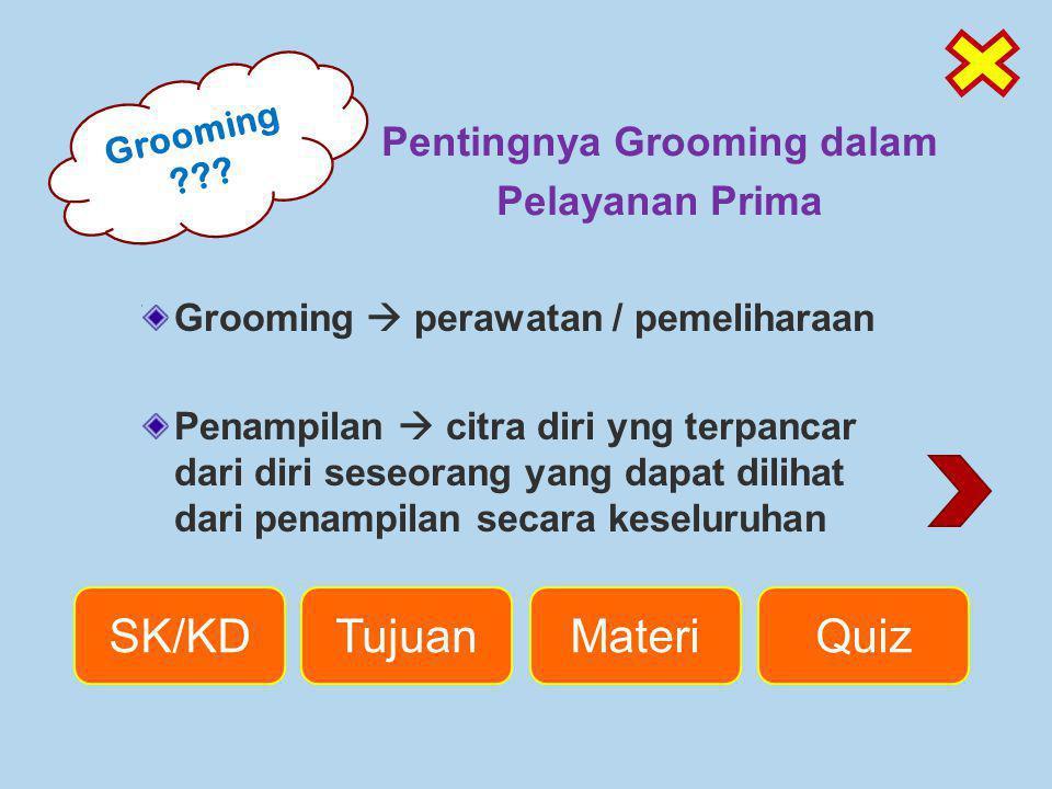 Grooming ??? SK/KDTujuanMateriQuiz Grooming  perawatan / pemeliharaan Penampilan  citra diri yng terpancar dari diri seseorang yang dapat dilihat da