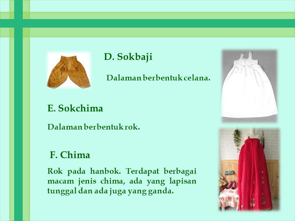D. Sokbaji Dalaman berbentuk celana. E. Sokchima Dalaman berbentuk rok. F. Chima Rok pada hanbok. Terdapat berbagai macam jenis chima, ada yang lapisa