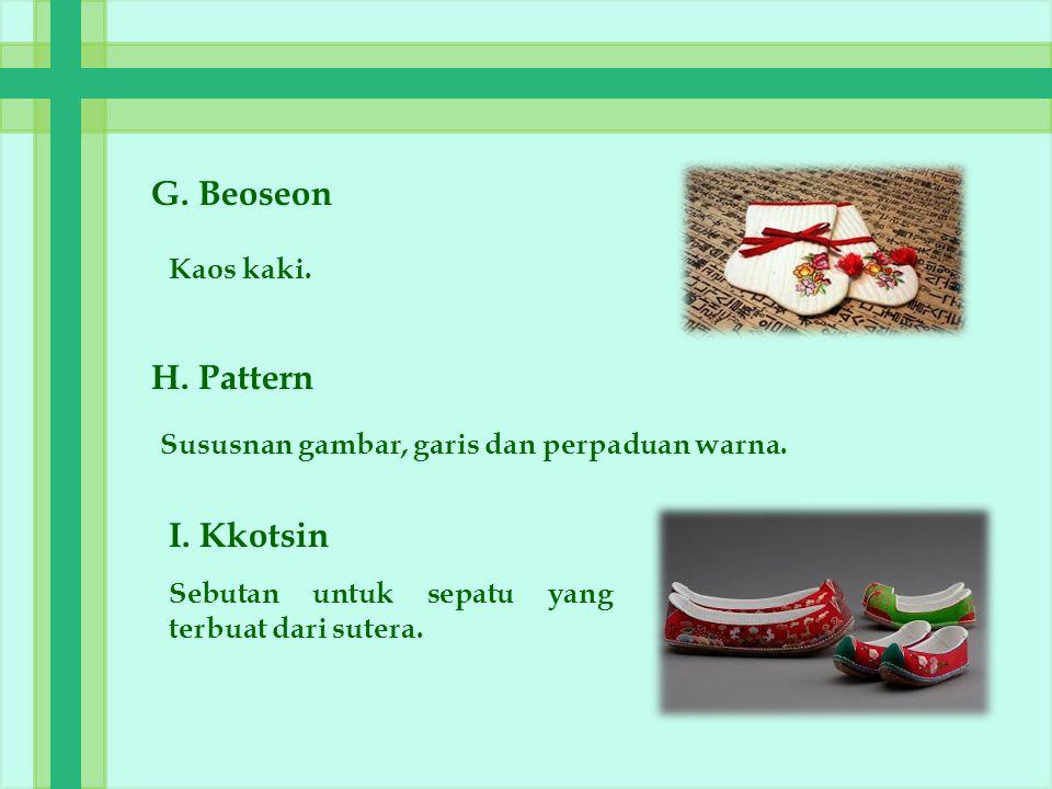 G. Beoseon Kaos kaki. H. Pattern Sususnan gambar, garis dan perpaduan warna. I. Kkotsin Sebutan untuk sepatu yang terbuat dari sutera.