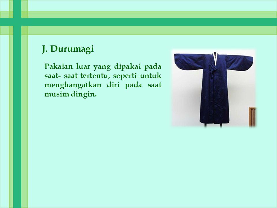 J. Durumagi Pakaian luar yang dipakai pada saat- saat tertentu, seperti untuk menghangatkan diri pada saat musim dingin.