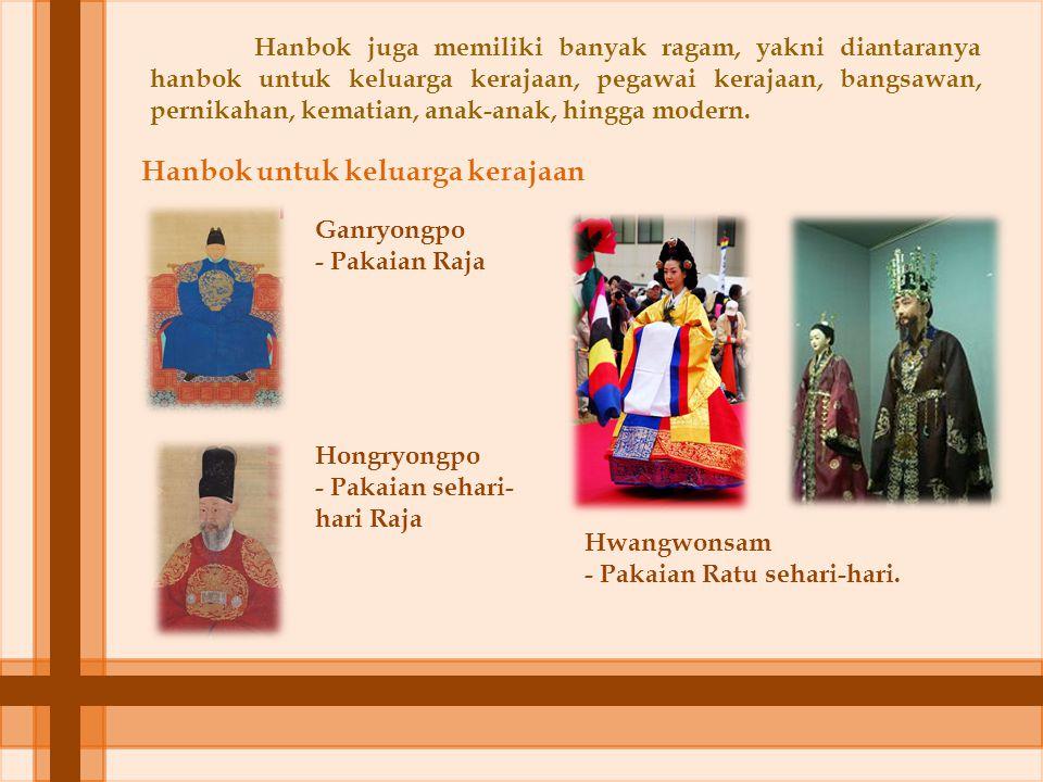 Hanbok juga memiliki banyak ragam, yakni diantaranya hanbok untuk keluarga kerajaan, pegawai kerajaan, bangsawan, pernikahan, kematian, anak-anak, hin