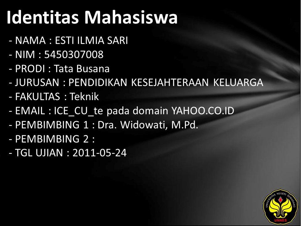 Identitas Mahasiswa - NAMA : ESTI ILMIA SARI - NIM : 5450307008 - PRODI : Tata Busana - JURUSAN : PENDIDIKAN KESEJAHTERAAN KELUARGA - FAKULTAS : Teknik - EMAIL : ICE_CU_te pada domain YAHOO.CO.ID - PEMBIMBING 1 : Dra.