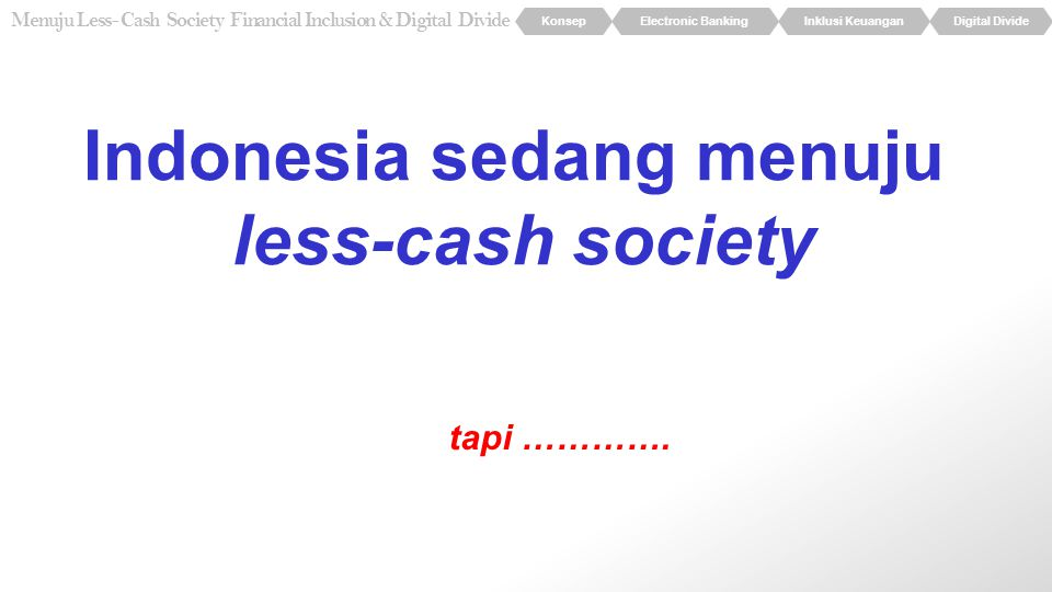 KonsepElectronic BankingInklusi KeuanganDigital Divide Menuju Less- Cash Society Financial Inclusion & Digital Divide Indonesia sedang menuju less-cas