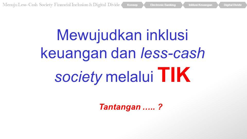 KonsepElectronic BankingInklusi KeuanganDigital Divide Menuju Less- Cash Society Financial Inclusion & Digital Divide Mewujudkan inklusi keuangan dan less-cash society melalui TIK Tantangan …..