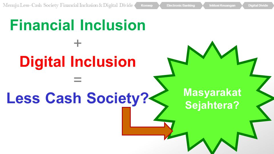 KonsepElectronic BankingInklusi KeuanganDigital Divide Menuju Less- Cash Society Financial Inclusion & Digital Divide Financial Inclusion + Digital In