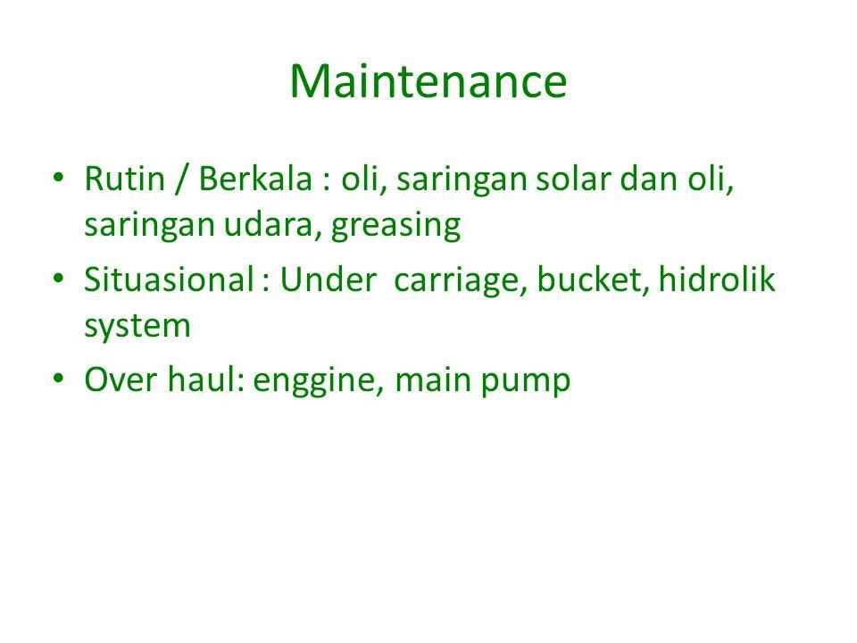 Maintenance Rutin / Berkala : oli, saringan solar dan oli, saringan udara, greasing Situasional : Under carriage, bucket, hidrolik system Over haul: enggine, main pump