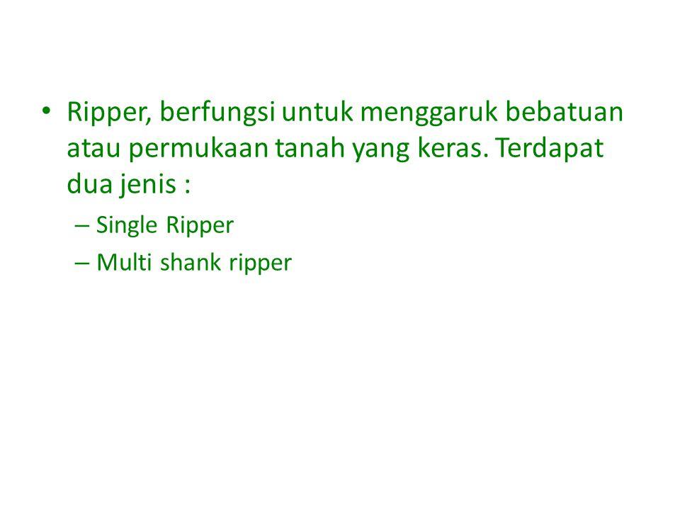Ripper, berfungsi untuk menggaruk bebatuan atau permukaan tanah yang keras.