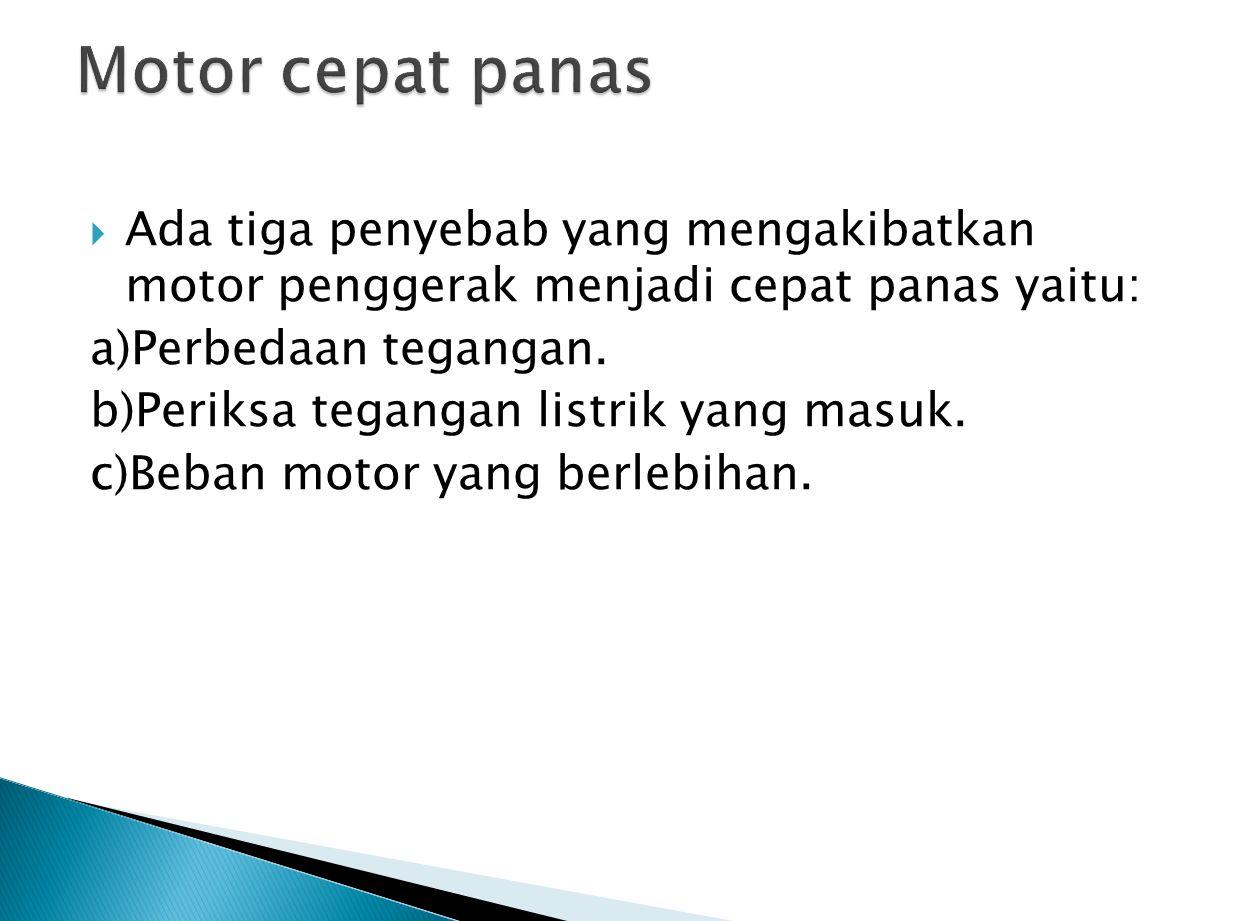  Ada tiga penyebab yang mengakibatkan motor penggerak menjadi cepat panas yaitu: a)Perbedaan tegangan.