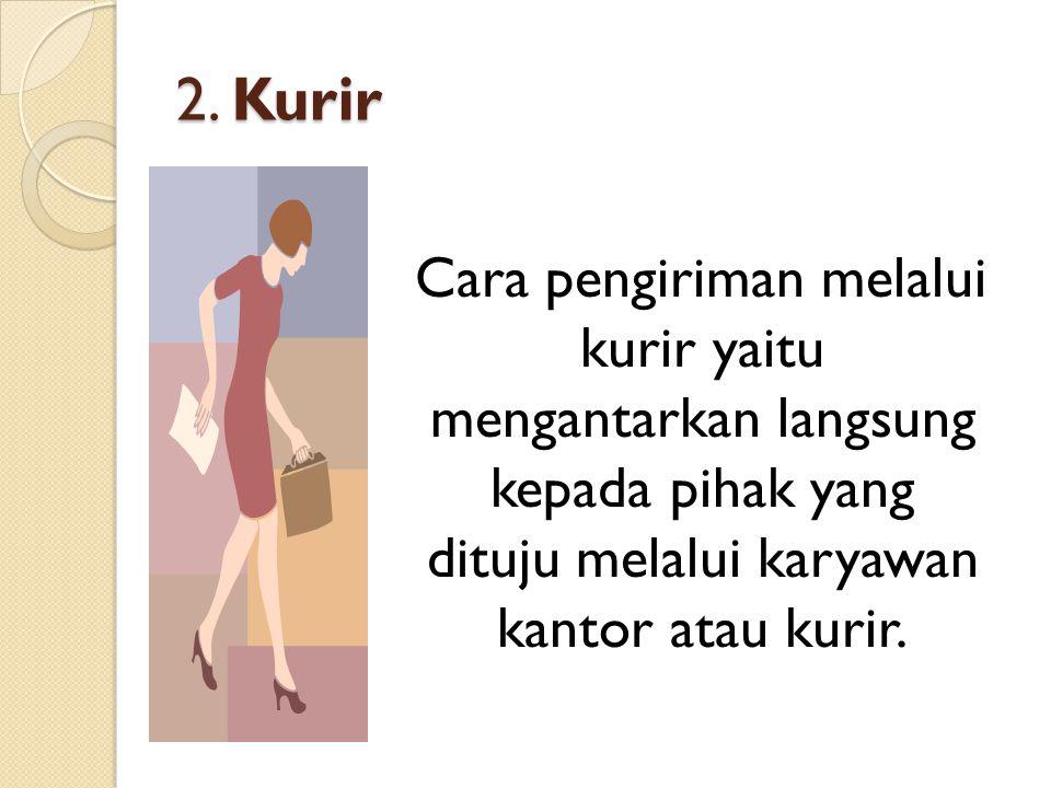2. Kurir Cara pengiriman melalui kurir yaitu mengantarkan langsung kepada pihak yang dituju melalui karyawan kantor atau kurir.