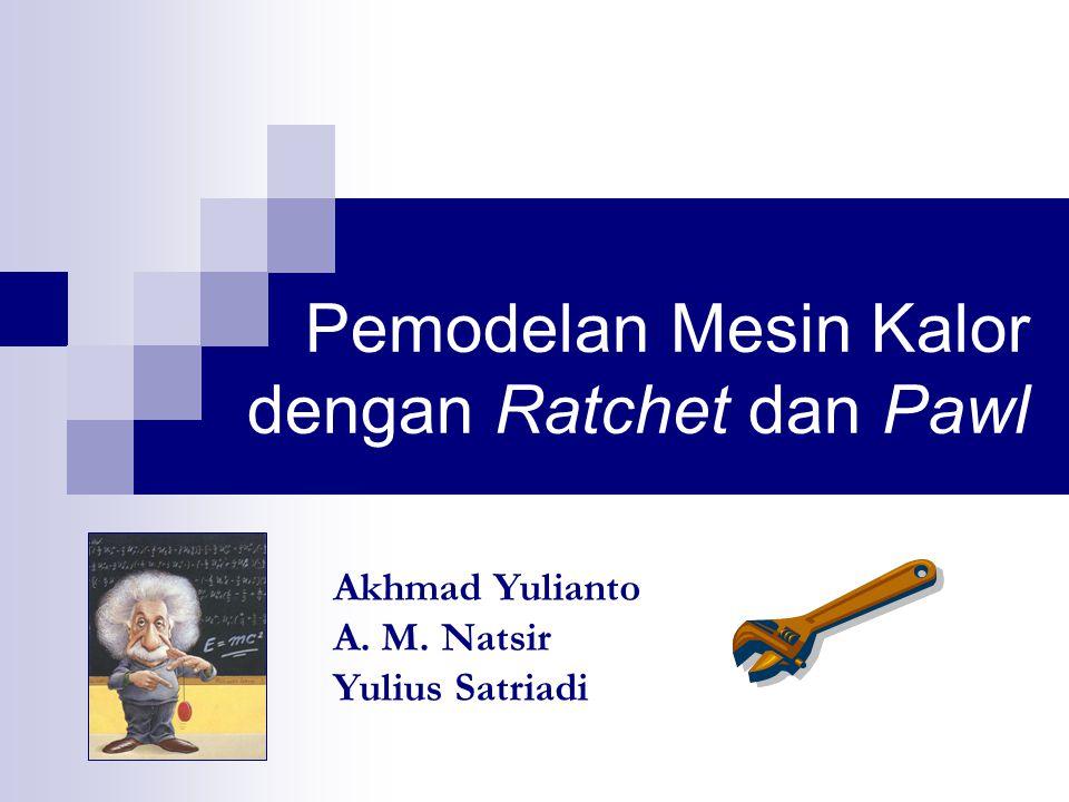 Pemodelan Mesin Kalor dengan Ratchet dan Pawl Akhmad Yulianto A. M. Natsir Yulius Satriadi