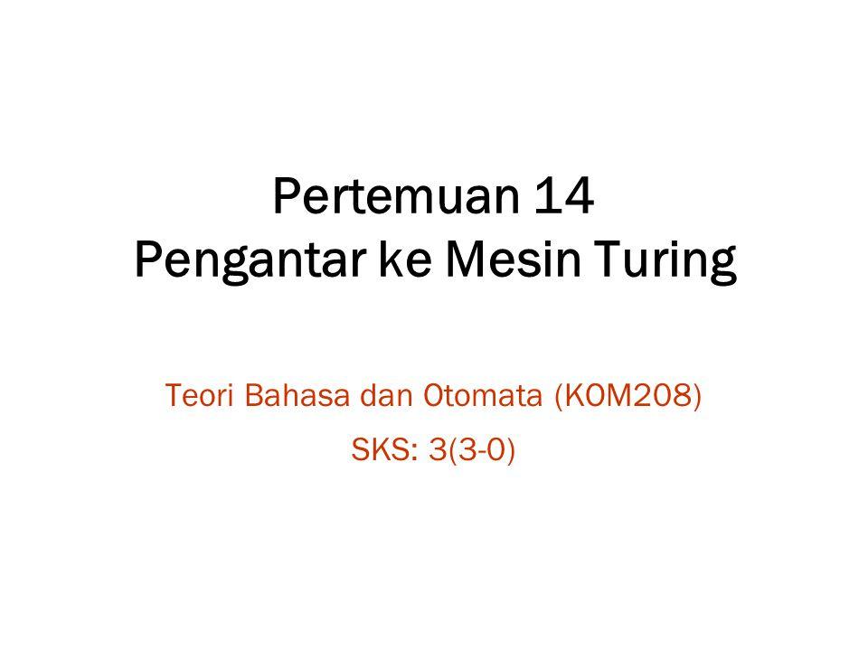 Pertemuan 14 Pengantar ke Mesin Turing Teori Bahasa dan Otomata (KOM208) SKS: 3(3-0)