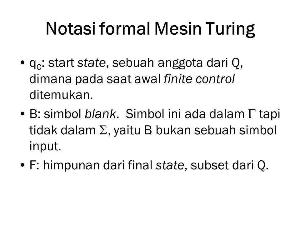 Notasi formal Mesin Turing q 0 : start state, sebuah anggota dari Q, dimana pada saat awal finite control ditemukan. B: simbol blank. Simbol ini ada d