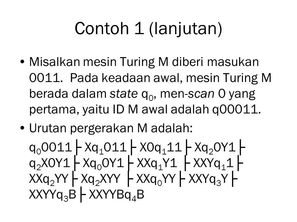 Contoh 1 (lanjutan) Misalkan mesin Turing M diberi masukan 0011. Pada keadaan awal, mesin Turing M berada dalam state q 0, men-scan 0 yang pertama, ya