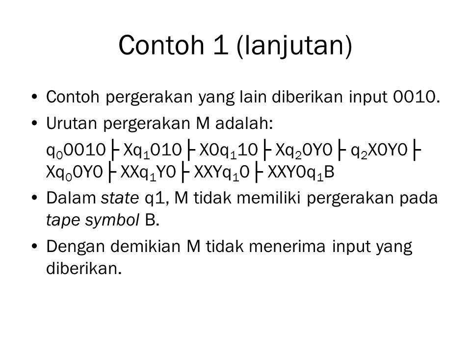 Contoh 1 (lanjutan) Contoh pergerakan yang lain diberikan input 0010. Urutan pergerakan M adalah: q 0 0010├ Xq 1 010├ X0q 1 10├ Xq 2 0Y0├ q 2 X0Y0├ Xq