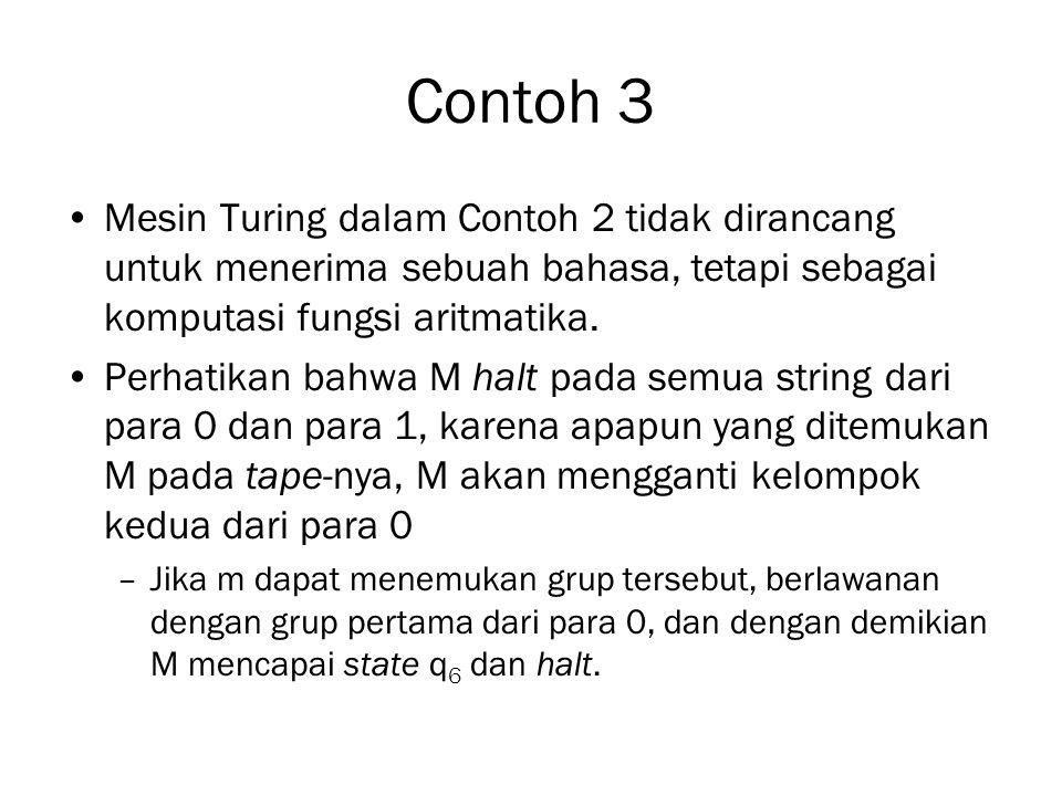 Contoh 3 Mesin Turing dalam Contoh 2 tidak dirancang untuk menerima sebuah bahasa, tetapi sebagai komputasi fungsi aritmatika. Perhatikan bahwa M halt