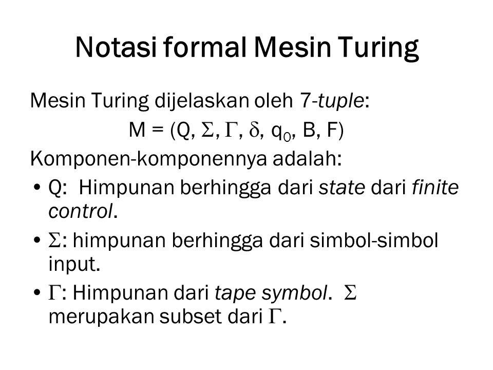 Notasi formal Mesin Turing Mesin Turing dijelaskan oleh 7-tuple: M = (Q, , , , q 0, B, F) Komponen-komponennya adalah: Q: Himpunan berhingga dari s