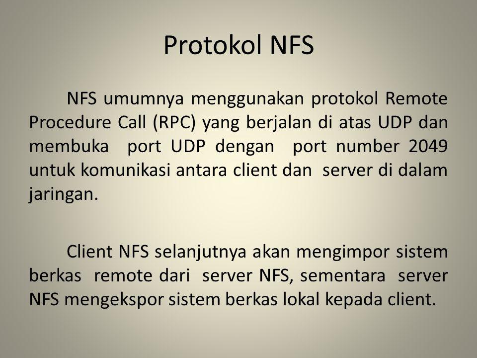 Protokol NFS NFS umumnya menggunakan protokol Remote Procedure Call (RPC) yang berjalan di atas UDP dan membuka port UDP dengan port number 2049 untuk