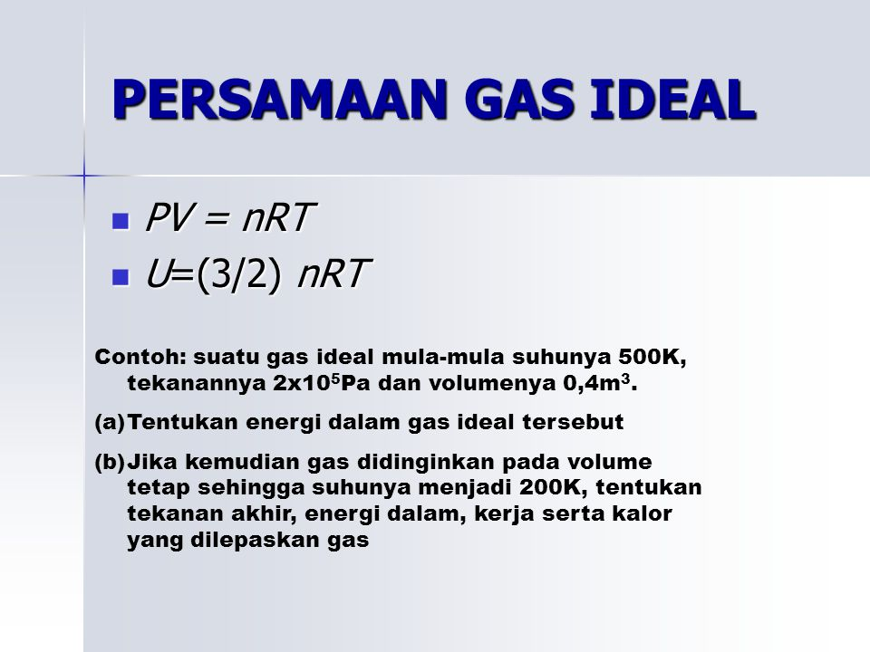PERSAMAAN GAS IDEAL PV = nRT PV = nRT U=(3/2) nRT U=(3/2) nRT Contoh: suatu gas ideal mula-mula suhunya 500K, tekanannya 2x10 5 Pa dan volumenya 0,4m