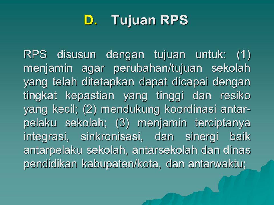 D.Tujuan RPS RPS disusun dengan tujuan untuk: (1) menjamin agar perubahan/tujuan sekolah yang telah ditetapkan dapat dicapai dengan tingkat kepastian yang tinggi dan resiko yang kecil; (2) mendukung koordinasi antar- pelaku sekolah; (3) menjamin terciptanya integrasi, sinkronisasi, dan sinergi baik antarpelaku sekolah, antarsekolah dan dinas pendidikan kabupaten/kota, dan antarwaktu;