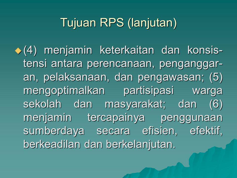 Tujuan RPS (lanjutan)  (4) menjamin keterkaitan dan konsis- tensi antara perencanaan, penganggar- an, pelaksanaan, dan pengawasan; (5) mengoptimalkan partisipasi warga sekolah dan masyarakat; dan (6) menjamin tercapainya penggunaan sumberdaya secara efisien, efektif, berkeadilan dan berkelanjutan.