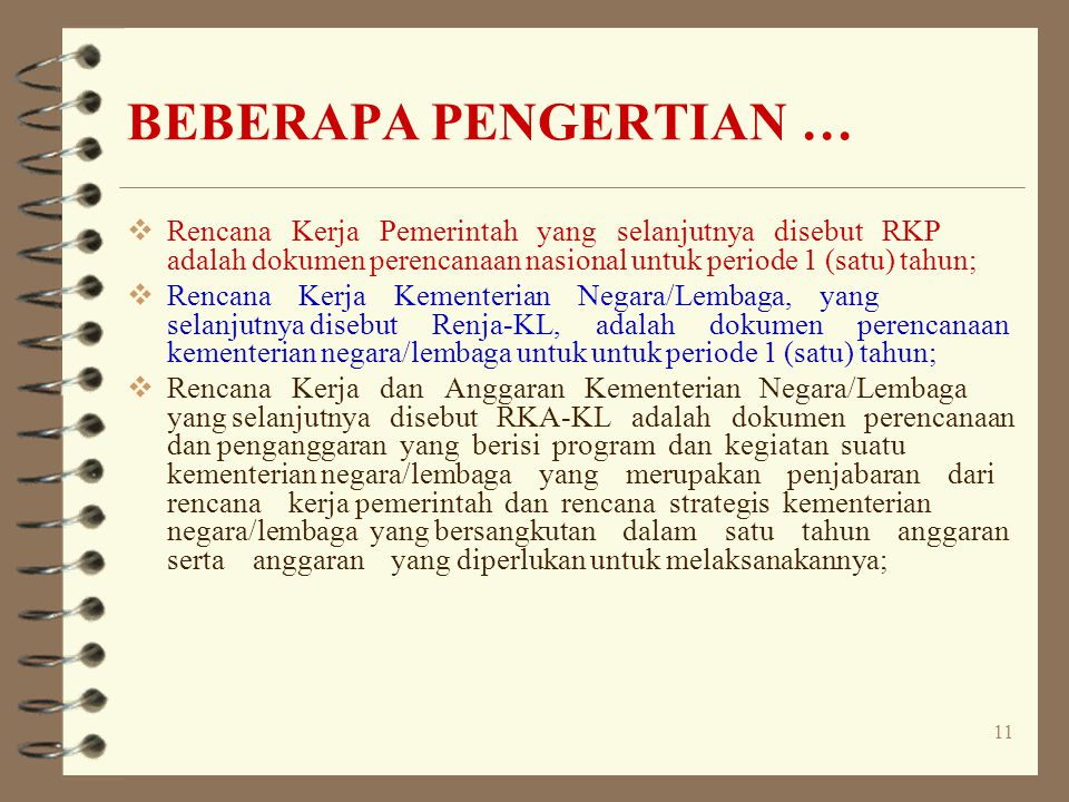 11 BEBERAPA PENGERTIAN …  Rencana Kerja Pemerintah yang selanjutnya disebut RKP adalah dokumen perencanaan nasional untuk periode 1 (satu) tahun;  R