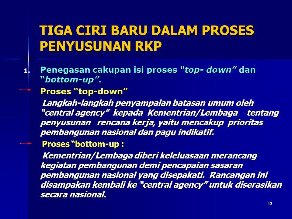 """13 TIGA CIRI BARU DALAM PROSES PENYUSUNAN RKP 1. Penegasan cakupan isi proses """"top- down"""" dan """"bottom-up"""". Proses """"top-down"""" Langkah-langkah penyampai"""