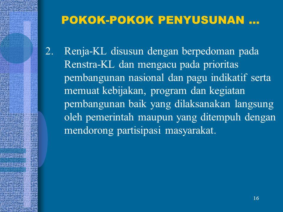 16 POKOK-POKOK PENYUSUNAN … 2.Renja-KL disusun dengan berpedoman pada Renstra-KL dan mengacu pada prioritas pembangunan nasional dan pagu indikatif se