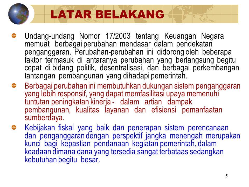 5 LATAR BELAKANG Undang-undang Nomor 17/2003 tentang Keuangan Negara memuat berbagai perubahan mendasar dalam pendekatan penganggaran. Perubahan-perub