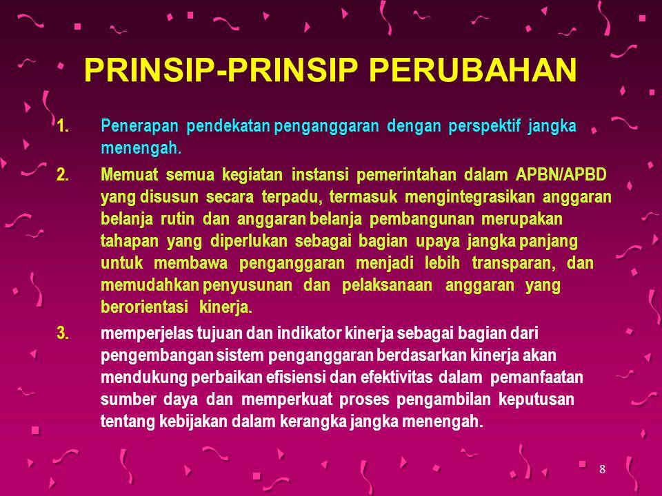 8 PRINSIP-PRINSIP PERUBAHAN 1.Penerapan pendekatan penganggaran dengan perspektif jangka menengah. 2.Memuat semua kegiatan instansi pemerintahan dalam