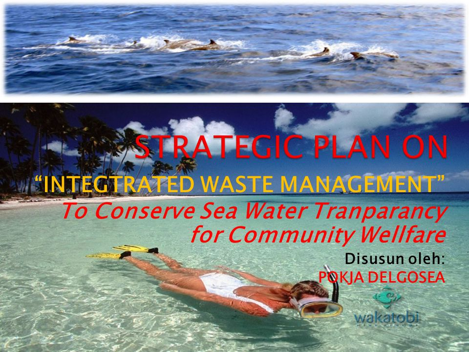 """INTEGTRATED WASTE MANAGEMENT"" To Conserve Sea Water Tranparancy for Community Wellfare Disusun oleh: POKJA DELGOSEA"