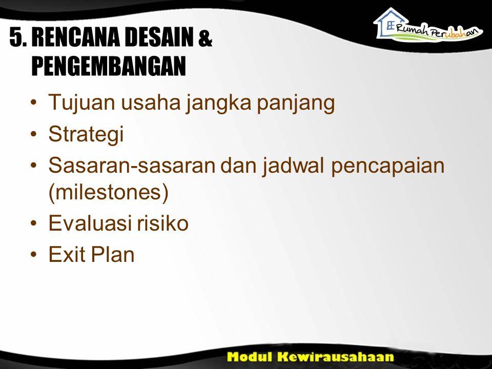 Tujuan usaha jangka panjang Strategi Sasaran-sasaran dan jadwal pencapaian (milestones) Evaluasi risiko Exit Plan 5. RENCANA DESAIN & PENGEMBANGAN