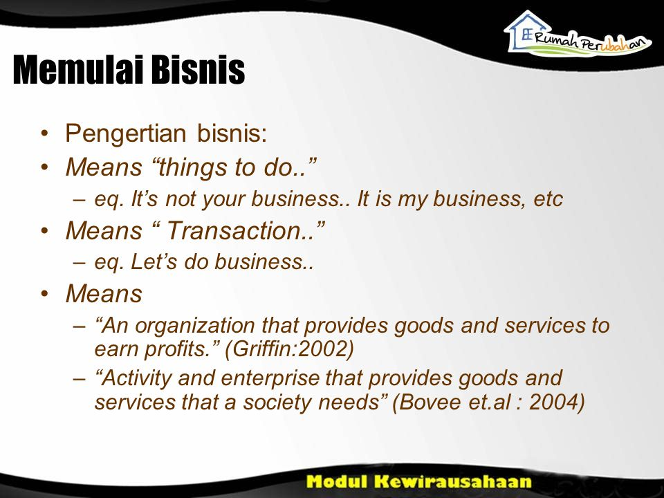 "Memulai Bisnis Pengertian bisnis: Means ""things to do.."" –eq. It's not your business.. It is my business, etc Means "" Transaction.."" –eq. Let's do bus"