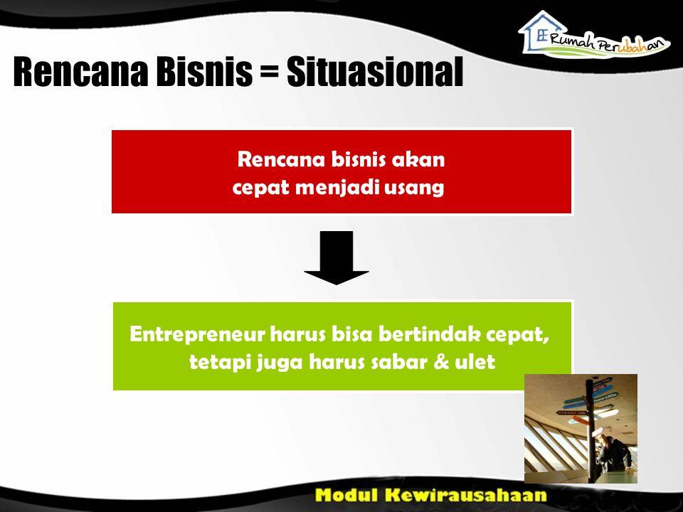 Rencana bisnis akan cepat menjadi usang Entrepreneur harus bisa bertindak cepat, tetapi juga harus sabar & ulet Rencana Bisnis = Situasional