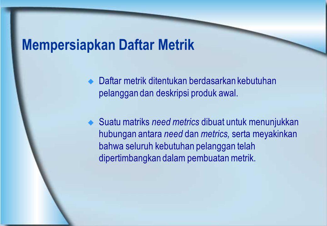 Mempersiapkan Daftar Metrik  Daftar metrik ditentukan berdasarkan kebutuhan pelanggan dan deskripsi produk awal.  Suatu matriks need metrics dibuat