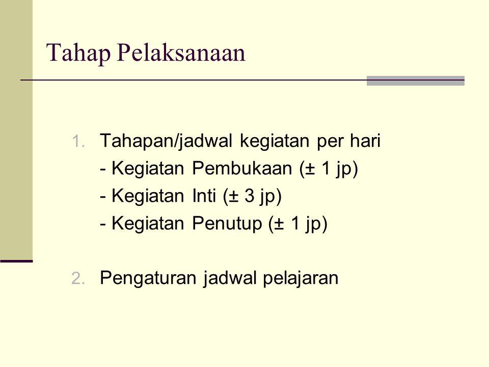 Tahap Pelaksanaan 1. Tahapan/jadwal kegiatan per hari - Kegiatan Pembukaan (± 1 jp) - Kegiatan Inti (± 3 jp) - Kegiatan Penutup (± 1 jp) 2. Pengaturan