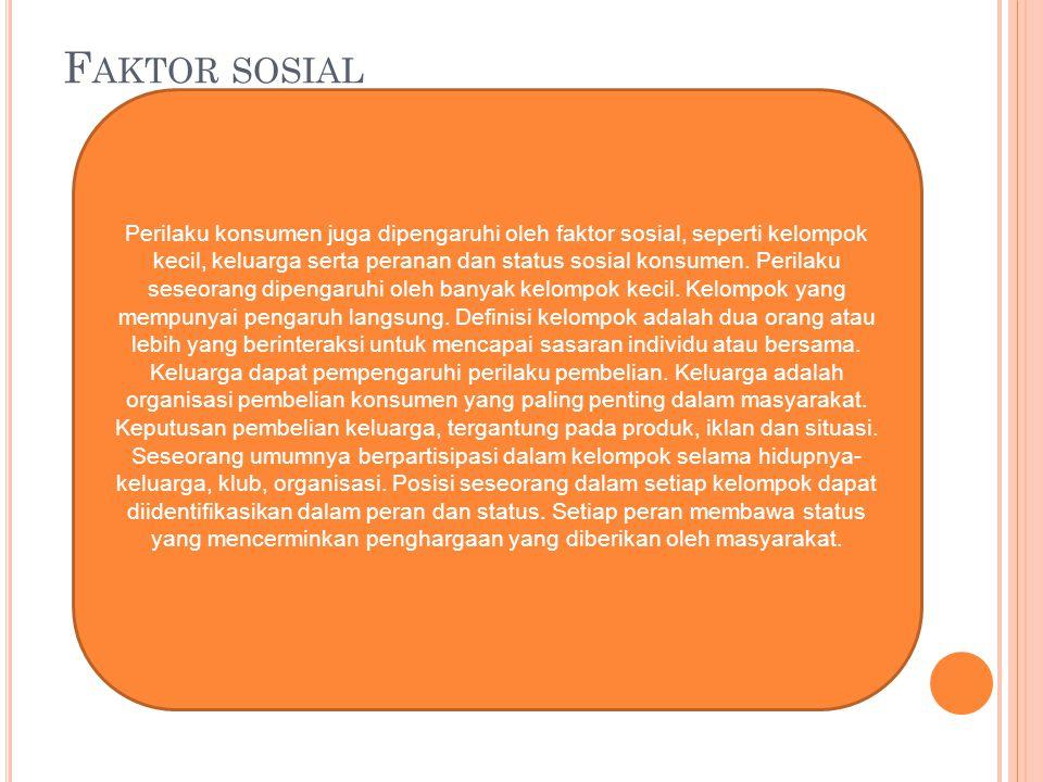 F AKTOR SOSIAL Perilaku konsumen juga dipengaruhi oleh faktor sosial, seperti kelompok kecil, keluarga serta peranan dan status sosial konsumen. Peril