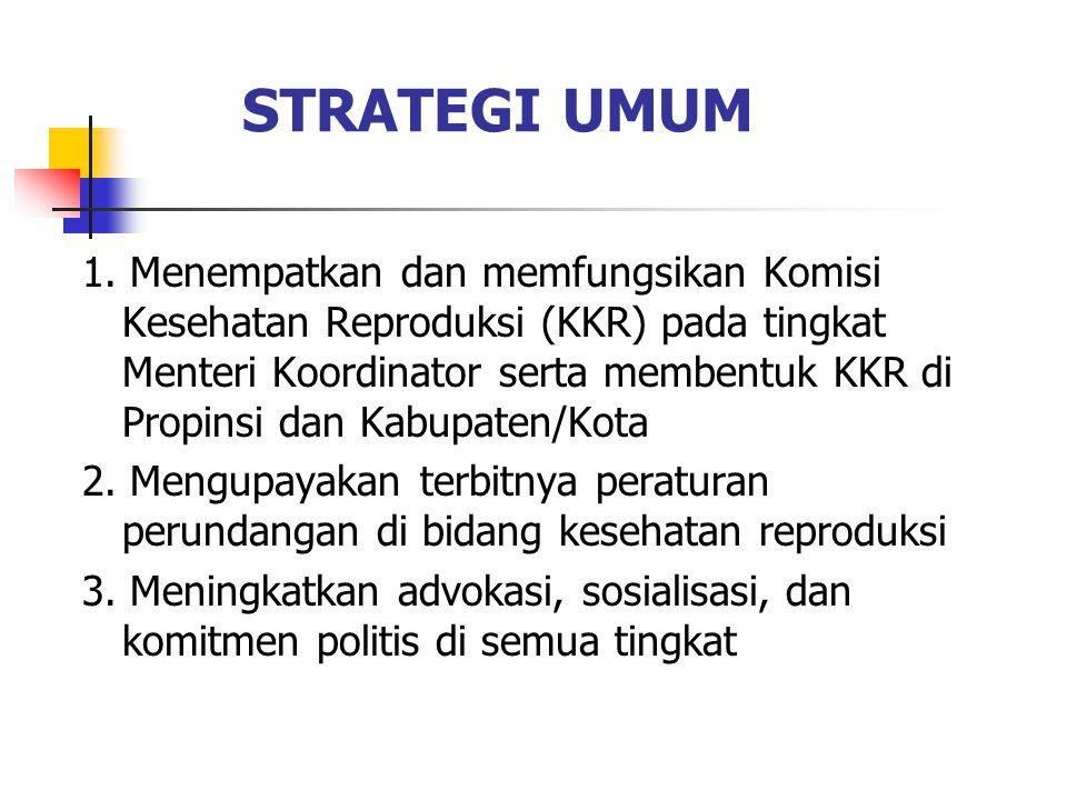 STRATEGI UMUM 1. Menempatkan dan memfungsikan Komisi Kesehatan Reproduksi (KKR) pada tingkat Menteri Koordinator serta membentuk KKR di Propinsi dan K